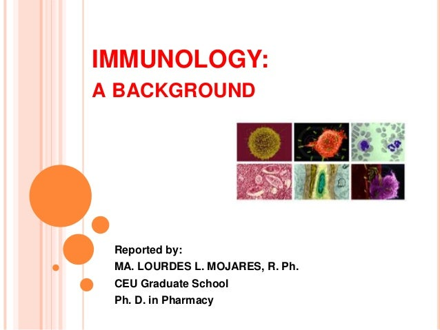IMMUNOLOGY:A BACKGROUND Reported by: MA. LOURDES L. MOJARES, R. Ph. CEU Graduate School Ph. D. in Pharmacy