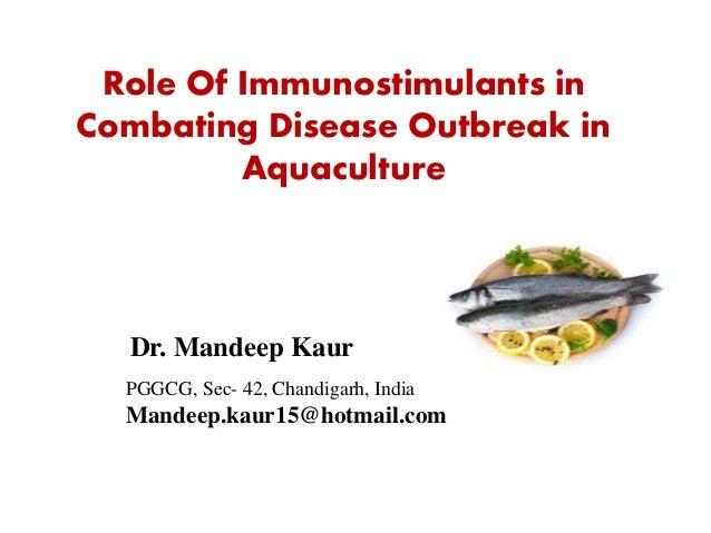 Dr. Mandeep Kaur Role Of Immunostimulants in Combating Disease Outbreak in Aquaculture PGGCG, Sec- 42, Chandigarh, India M...