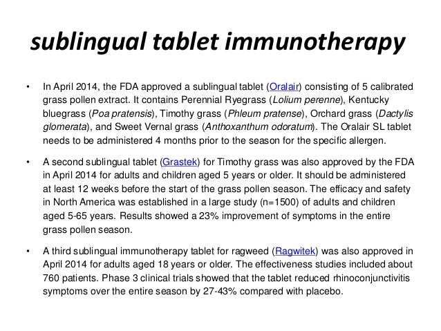 sublingual tablet immunotherapy • In April 2014, the FDA approved a sublingual tablet (Oralair) consisting of 5 calibrated...