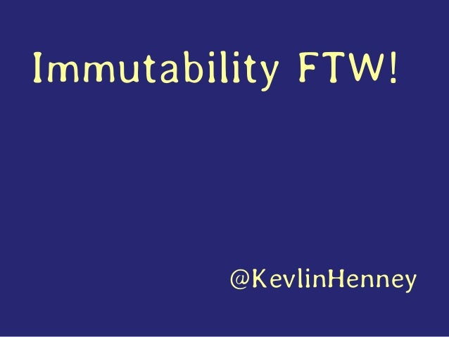 Immutability FTW! @KevlinHenney