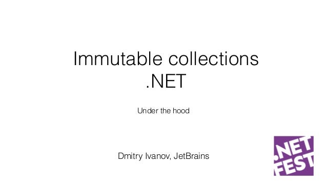 Immutable collections .NET Under the hood Dmitry Ivanov, JetBrains