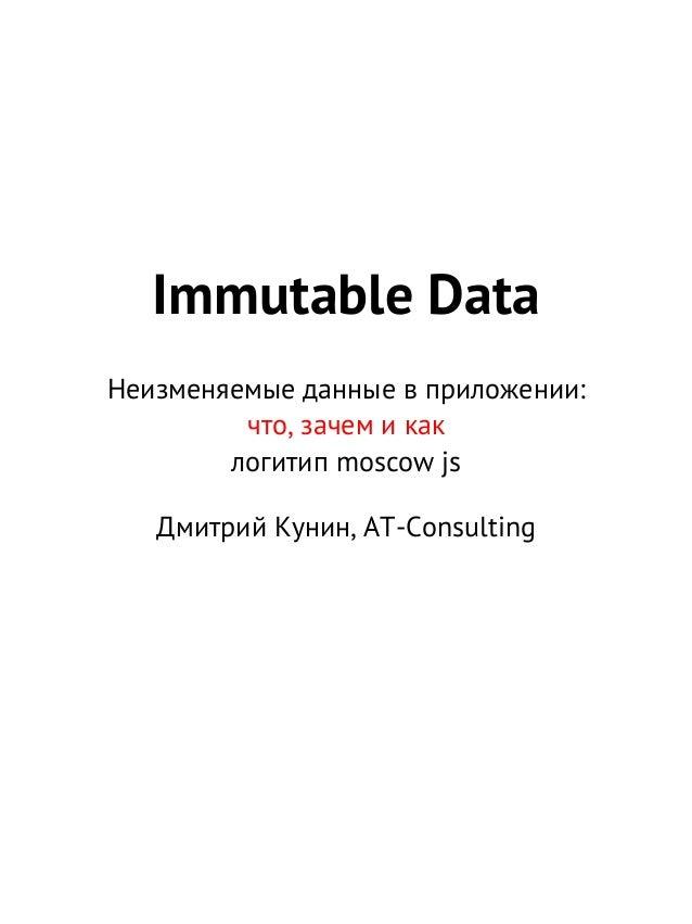 Immutable Data Неизменяемые данные в приложении: что, зачем и как логитип moscow js Дмитрий Кунин, AT-Consulting