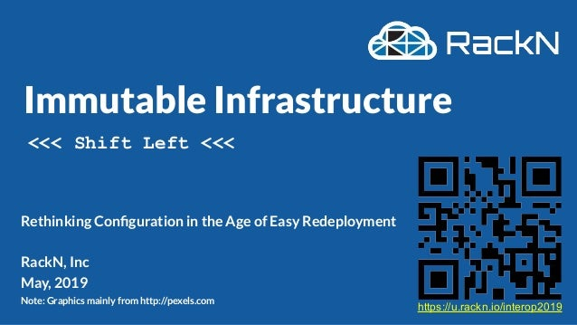 Immutable Infrastructure Rethinking Configuration in the Age of Easy Redeployment RackN, Inc May, 2019 Note: Graphics mainl...