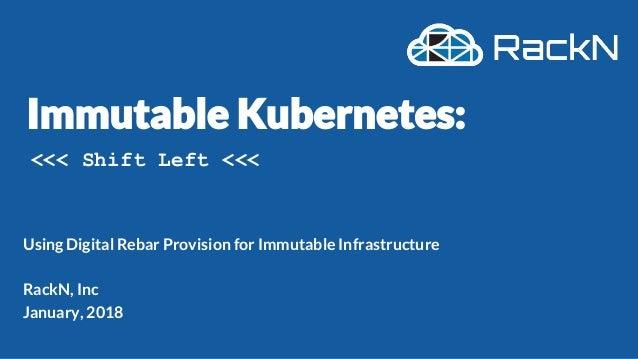 Using Digital Rebar Provision for Immutable Infrastructure RackN, Inc January, 2018 <<< Shift Left <<<