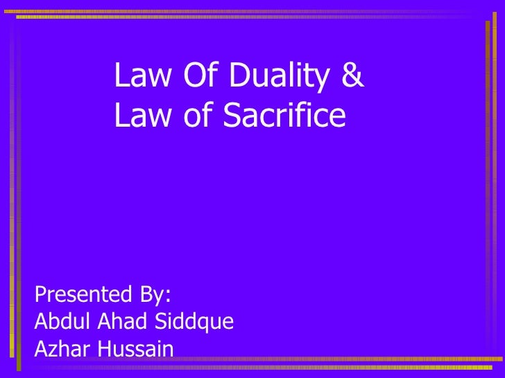 Law Of Duality &  Law of Sacrifice Presented By: Abdul Ahad Siddque Azhar Hussain