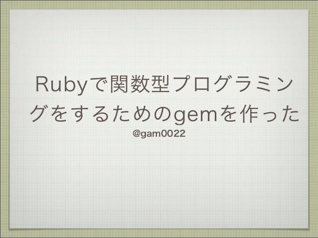 Rubyで関数型プログラミン グをするためのgemを作った @gam0022