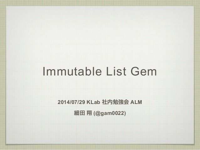 Immutable List Gem 2014/07/29 KLab 社内勉強会 ALM 細田 翔 (@gam0022)
