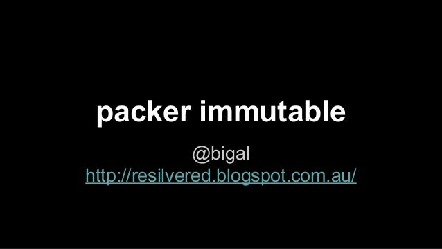 packer immutable @bigal http://resilvered.blogspot.com.au/