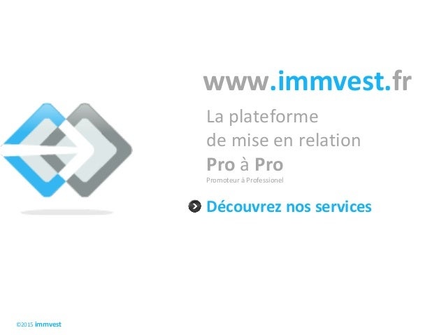 ©2015 immvest www.immvest.fr Découvrez nos services La plateforme de mise en relation Pro à Pro Promoteur à Professionel