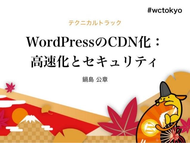 WordPressのCDN化 高速化とセキュリティ WordCamp Tokyo 2016 2016年9月17日 鍋島 公章 株式会社Jストリーム © 2015 J-Stream Inc. All Rights Reserved. 1 REV:...