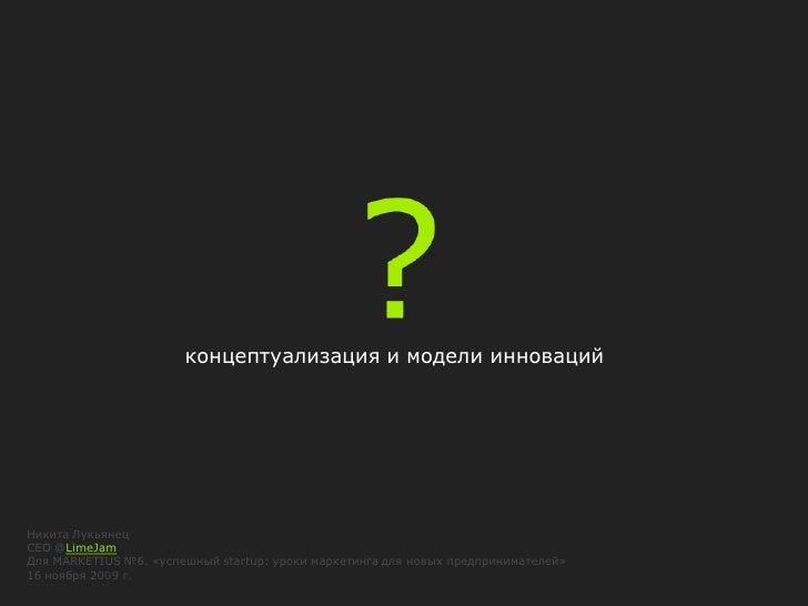 концептуализация и модели инноваций     Никита Лукьянец CEO @LimeJam Для MARKETIUS №6. «успешный startup: уроки маркетинга...