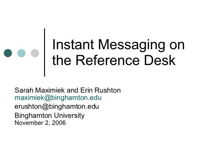 Instant Messaging on the Reference Desk Sarah Maximiek and Erin Rushton [email_address] [email_address] Binghamton Univers...