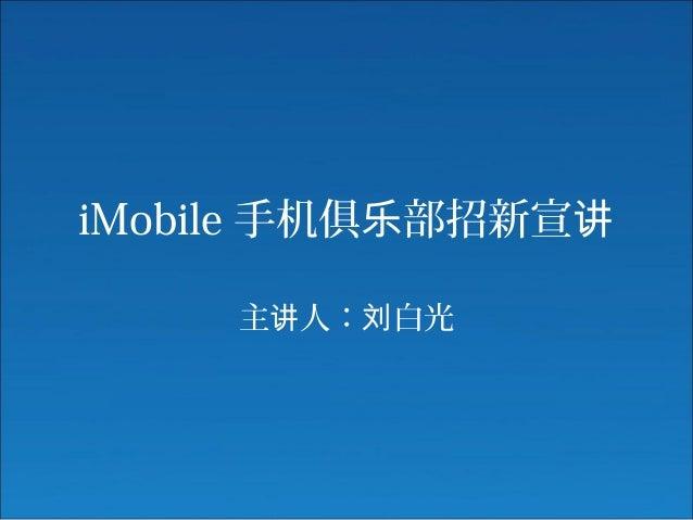 iMobile 手机俱 部招新宣乐 讲 主 人: 白光讲 刘