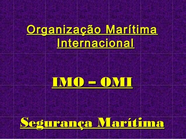Organização MarítimaOrganização Marítima InternacionalInternacional IMO – OMIIMO – OMI Segurança MarítimaSegurança Marítima