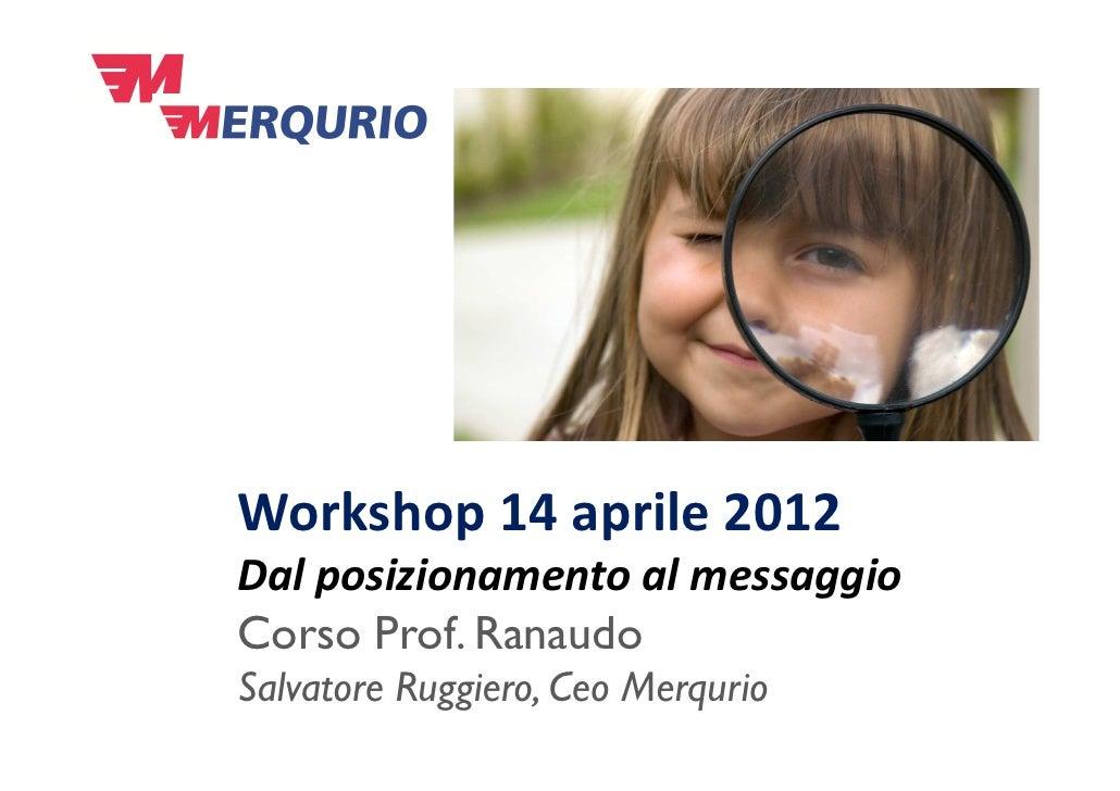 Workshop 14 aprile 2012Dal posizionamento al messaggioCorso Prof. RanaudoSalvatore Ruggiero, Ceo Merqurio