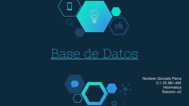 Base de Datos Nombre: Gonzalo Parra C.I: 25.961.492 Informatica Seccion: s2