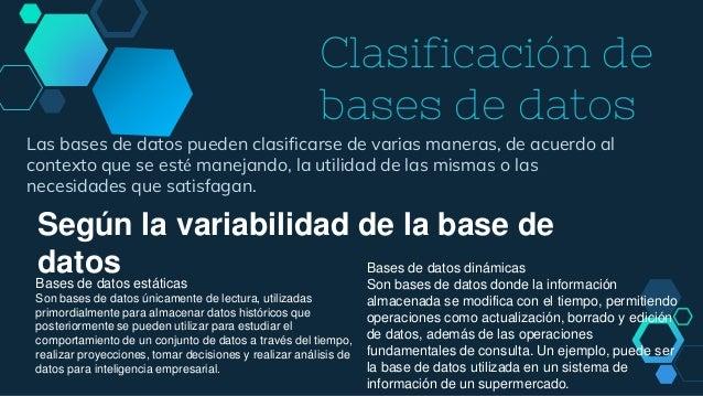 Clasificación de bases de datos Las bases de datos pueden clasificarse de varias maneras, de acuerdo al contexto que se es...