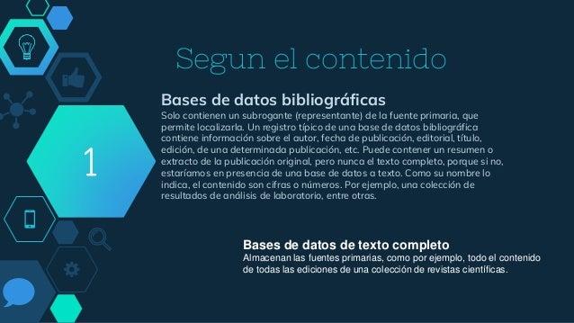 Segun el contenido Bases de datos bibliográficas Solo contienen un subrogante (representante) de la fuente primaria, que p...
