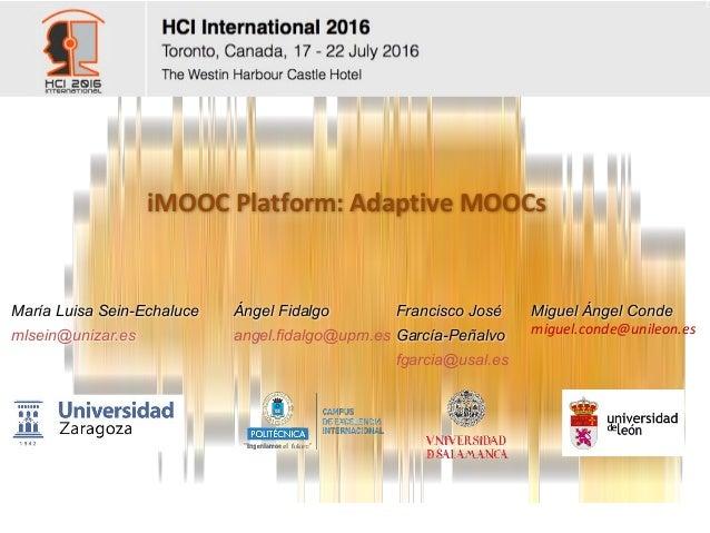 iMOOC Platform:Adaptive MOOCs María Luisa Sein-Echaluce mlsein@unizar.es Miguel Ángel Conde miguel.conde@unileon.es Franc...
