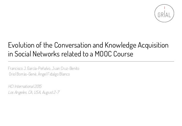 Evolution of the Conversation and Knowledge Acquisition in Social Networks related to a MOOC Course Francisco J. García-Pe...