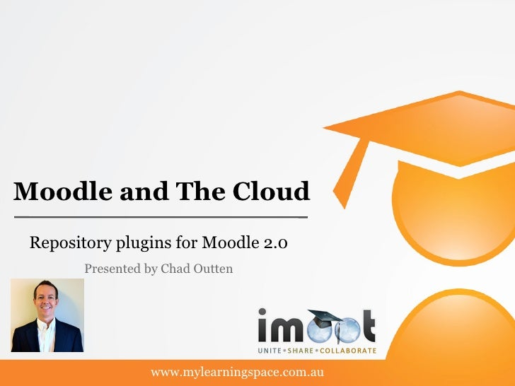Moodle and The Cloud Repository plugins for Moodle 2.0        Presented by Chad Outten                  www.mylearningspac...