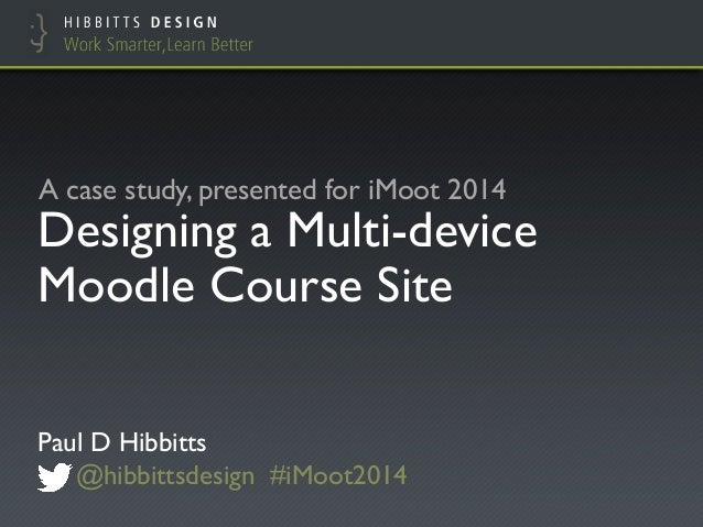 Designing a Multi-device Moodle Course Site Paul D Hibbitts @hibbittsdesign #iMoot2014 A case study, presented for iMoot 2...