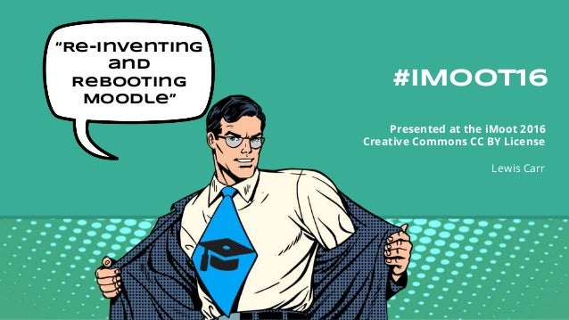"#iMoot16 Presented at the iMoot 2016 Creative Commons CC BY License Lewis Carr ""Re-inventing and Rebooting Moodle"""