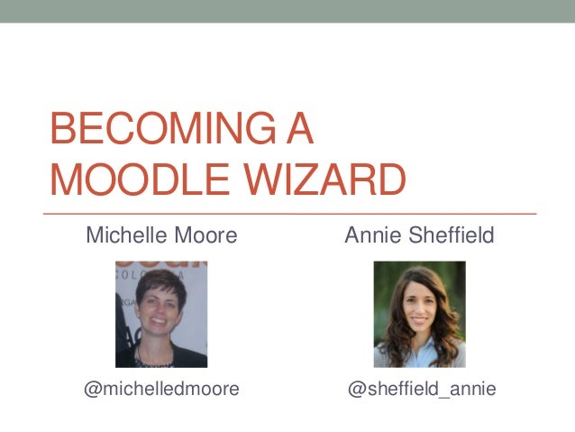 BECOMING A MOODLE WIZARD Michelle Moore @michelledmoore Annie Sheffield @sheffield_annie