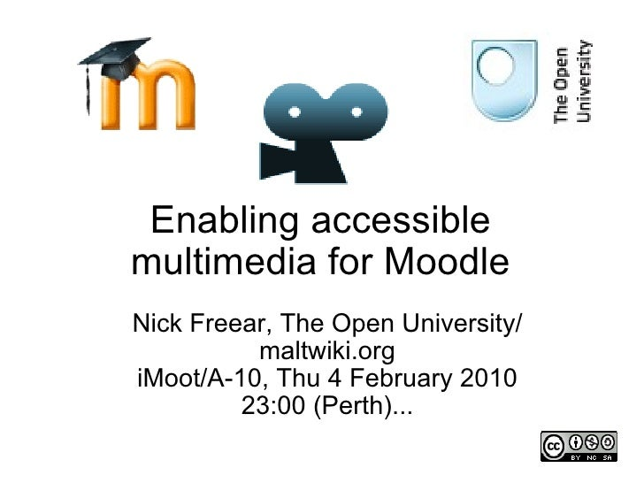 Enabling accessible multimedia for Moodle Nick Freear, The Open University/ maltwiki.org iMoot/A-10, Thu 4 February 2010 2...