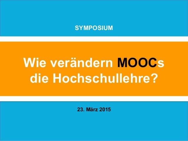 Wie verändern MOOCs die Hochschullehre? SYMPOSIUM 23. März 2015