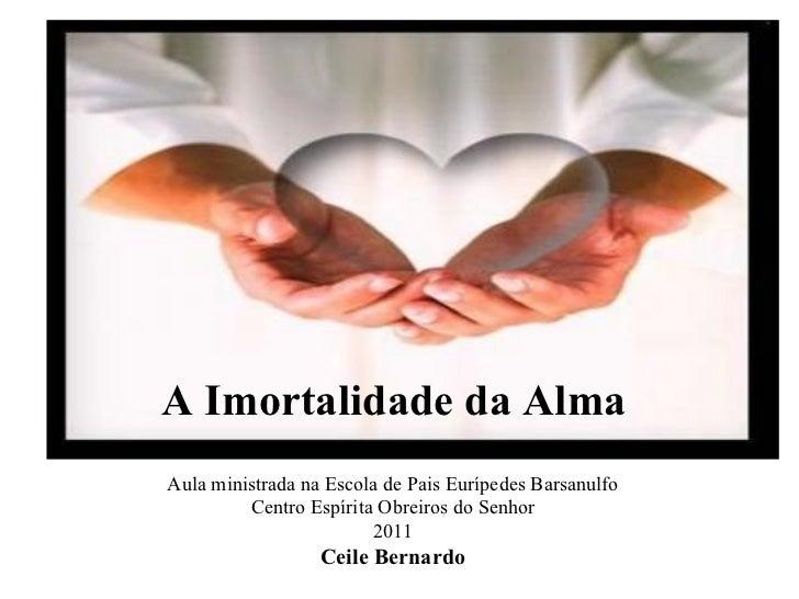A Imortalidade da Alma Aula ministrada na Escola de Pais Eurípedes Barsanulfo Centro Espírita Obreiros do Senhor 2011 Ceil...