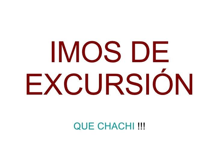 IMOS DE EXCURSIÓN QUE CHACHI  !!!