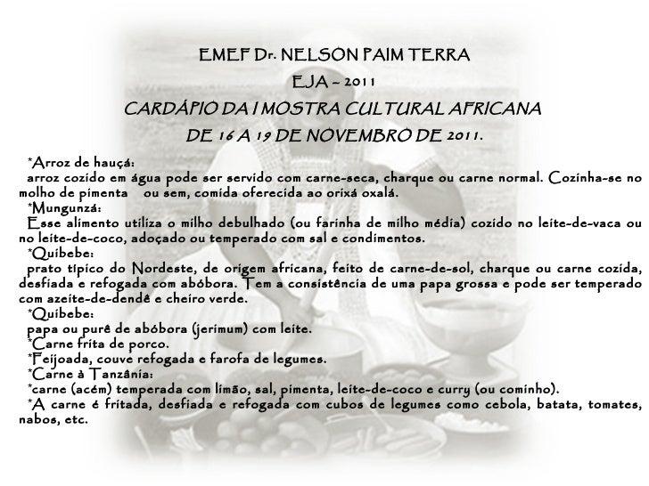 <ul><li>EMEF Dr. NELSON PAIM TERRA </li></ul><ul><li>EJA – 2011 </li></ul><ul><li>CARDÁPIO DA I MOSTRA CULTURAL AFRICANA  ...