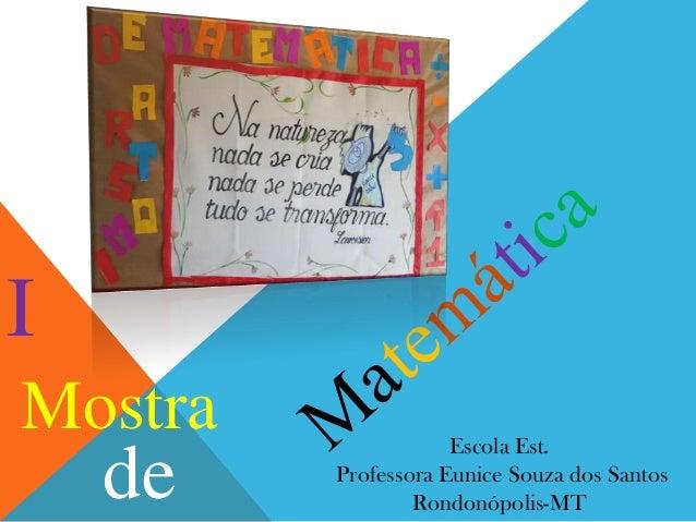 I Mostra  de  Escola Est. Professora Eunice Souza dos Santos Rondonópolis-MT