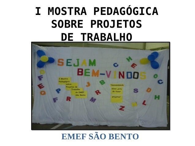 I MOSTRA PEDAGÓGICA   SOBRE PROJETOS    DE TRABALHO    EMEF SÃO BENTO