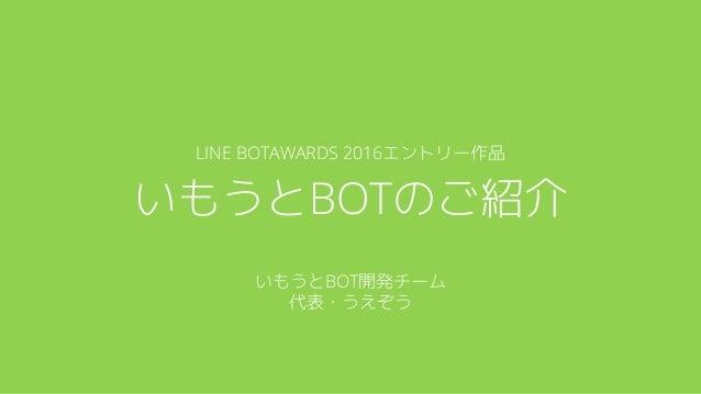 LINE BOTAWARDS 2016エントリー作品 いもうとBOTのご紹介 いもうとBOT開発チーム 代表・うえぞう