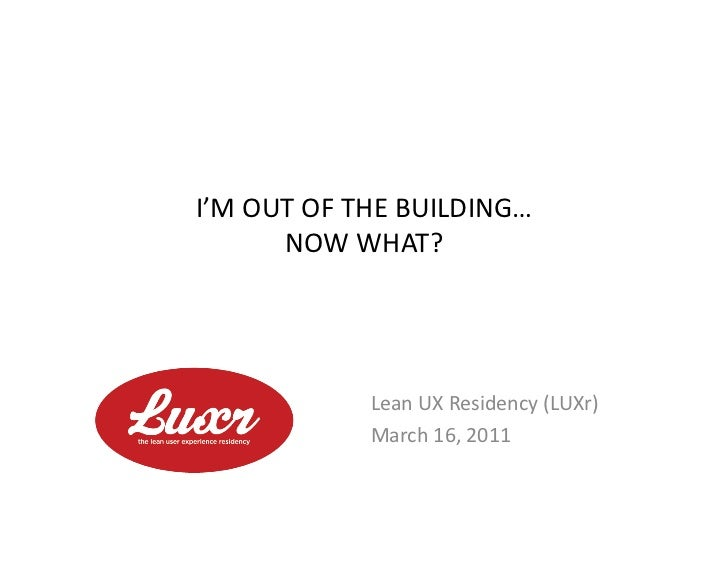 I'M	  OUT	  OF	  THE	  BUILDING…	           NOW	  WHAT?	                      Lean	  UX	  Residency	  (LUXr)	             ...