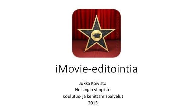 iMovie-editointia Jukka Koivisto Helsingin yliopisto Koulutus- ja kehittämispalvelut 2015