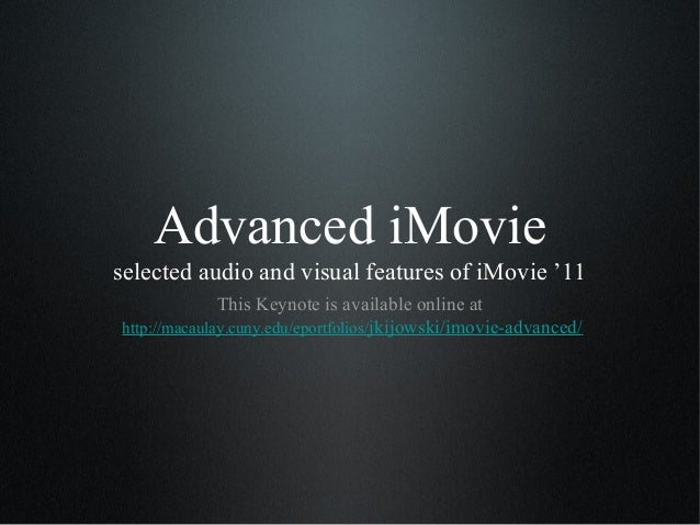 Advanced iMovieselected audio and visual features of iMovie '11              This Keynote is available online athttp://mac...