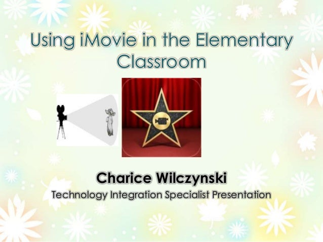 Using iMovie in the ElementaryClassroomCharice WilczynskiTechnology Integration Specialist Presentation
