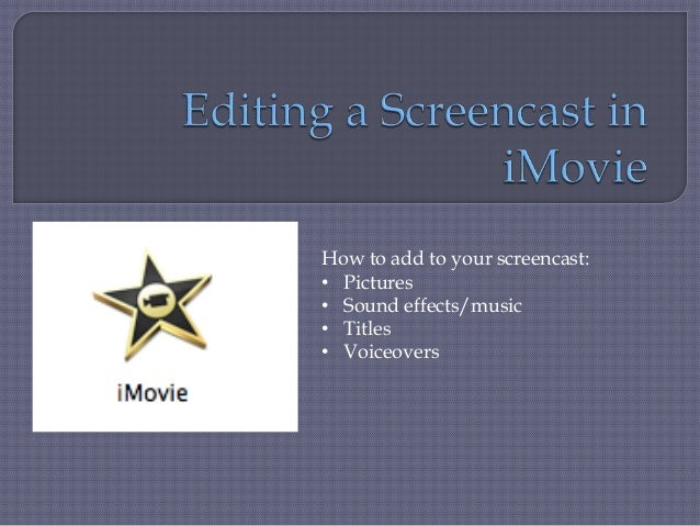 How to add to your screencast:• Pictures• Sound effects/music• Titles• Voiceovers