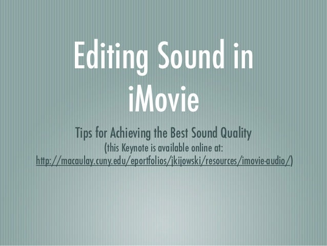 Editing Sound in               iMovie          Tips for Achieving the Best Sound Quality                  (this Keynote is...