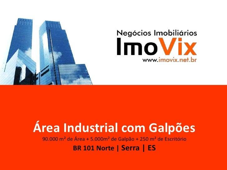 Área Industrial com Galpões90.000 m² de Área + 5.000m² de Galpão + 250 m² de EscritórioBR 101 Norte | Serra | ES<br />