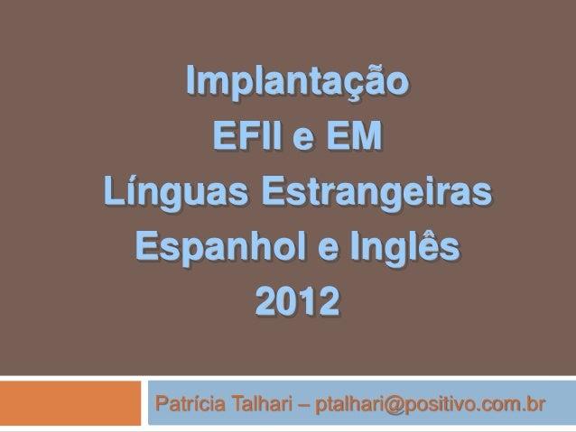 Implantação EFII e EM Línguas Estrangeiras Espanhol e Inglês 2012 Patrícia Talhari – ptalhari@positivo.com.br