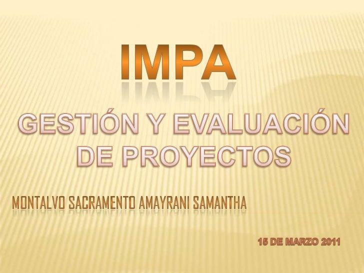 IMPA<br />GESTIÓN Y EVALUACIÓN<br />DE PROYECTOS<br />Montalvo sacramento amayranisamantha<br />15 DE MARZO 2011<br />