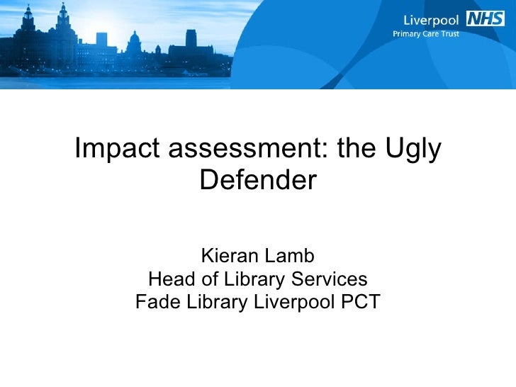 Impact assessment: the Ugly Defender Kieran Lamb Head of Library Services Fade Library Liverpool PCT