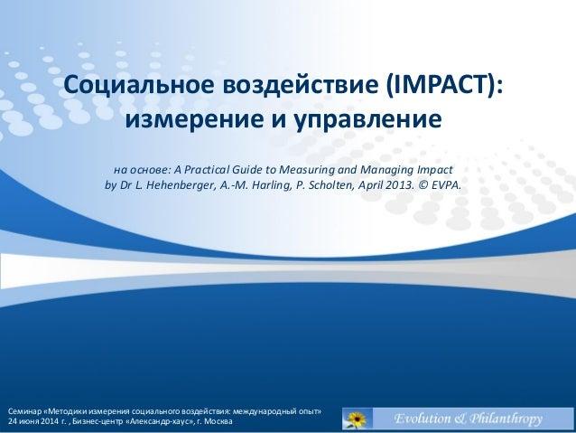 Социальное воздействие (IMPACT):  измерение и управление  на основе: A Practical Guide to Measuring and Managing Impact  b...