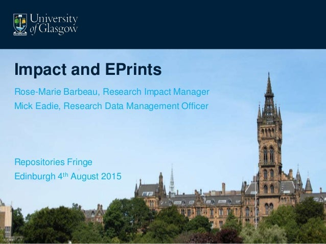 Impact and EPrints Rose-Marie Barbeau, Research Impact Manager Mick Eadie, Research Data Management Officer Repositories F...