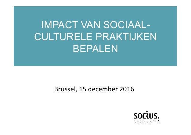 IMPACT VAN SOCIAAL- CULTURELE PRAKTIJKEN BEPALEN  Brussel,15december2016