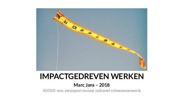 IMPACTGEDREVEN WERKEN Marc Jans – 2018 SOCIUS vzw, steunpunt sociaal-cultureel volwassenenwerk